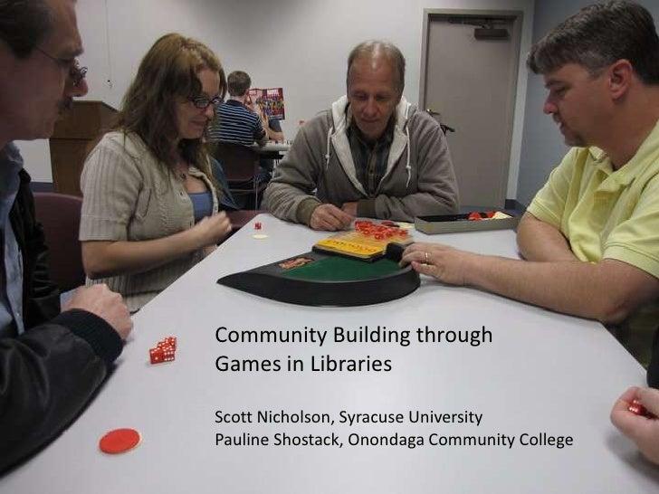 Community Building through<br />Games in Libraries<br />Scott Nicholson, Syracuse University<br />Pauline Shostack, Ononda...