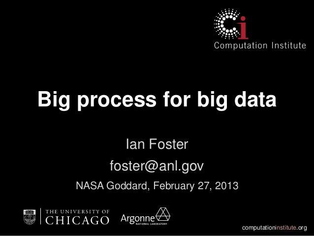 Big process for big data            Ian Foster         foster@anl.gov   NASA Goddard, February 27, 2013                   ...