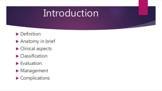 Introduction  Definition  Anatomy in brief  Clinical aspects  Classification  Evaluation  Management  Complications