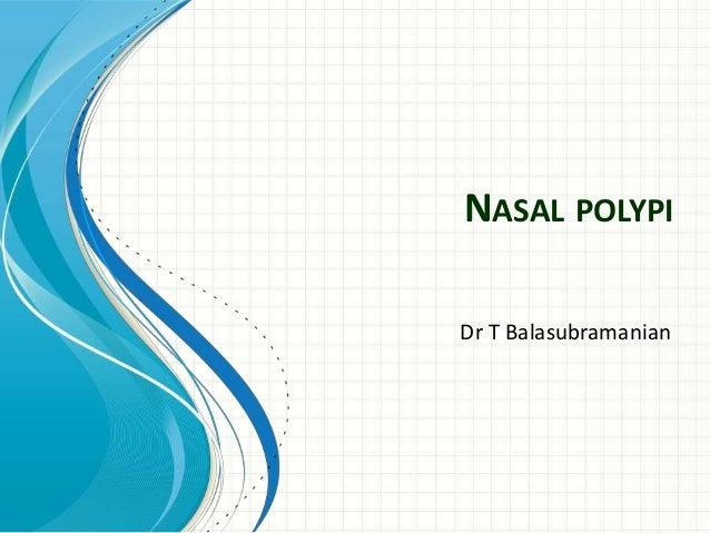 NASAL POLYPI Dr T Balasubramanian