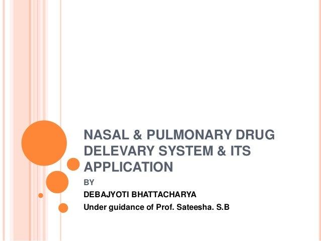NASAL & PULMONARY DRUG DELEVARY SYSTEM & ITS APPLICATION BY DEBAJYOTI BHATTACHARYA Under guidance of Prof. Sateesha. S.B