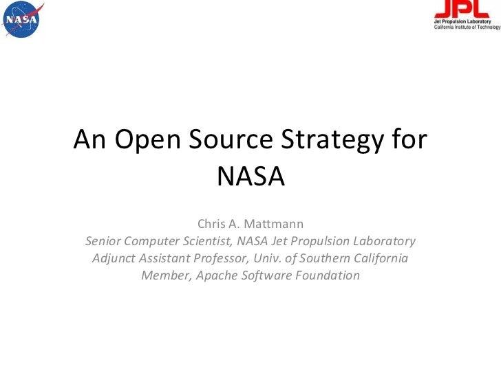 An Open Source Strategy for NASA Chris A. Mattmann Senior Computer Scientist, NASA Jet Propulsion Laboratory Adjunct Assis...