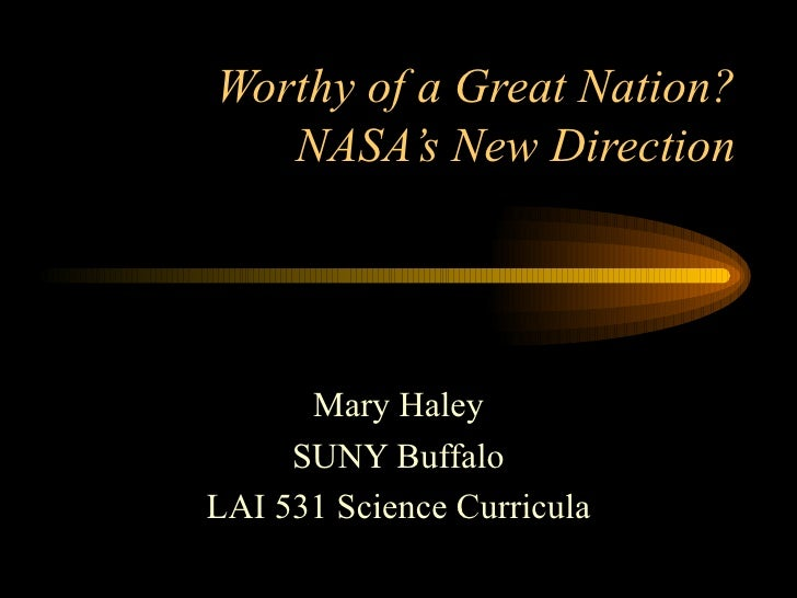 Worthy of a Great Nation? NASA's New Direction Mary Haley SUNY Buffalo LAI 531 Science Curricula