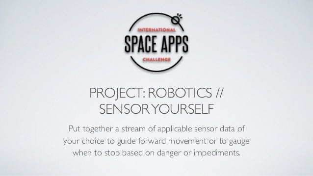 PROJECT: ROBOTICS // SENSORYOURSELF Put together a stream of applicable sensor data of your choice to guide forward moveme...