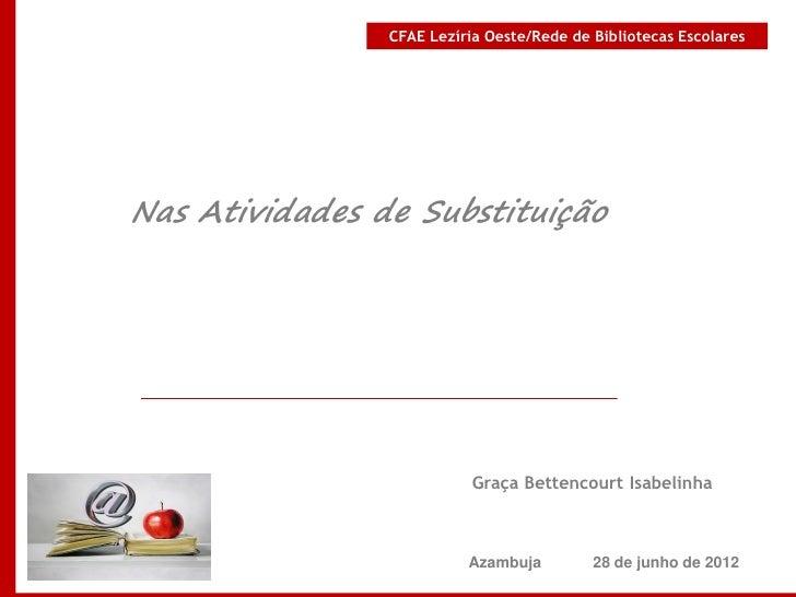 CFAE Lezíria Oeste/Rede de Bibliotecas EscolaresNas Atividades de Substituição                           Graça Bettencourt...