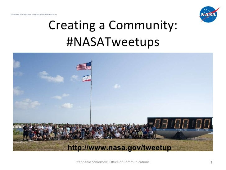 Creating a Community: #NASATweetups National Aeronautics and Space Administration Stephanie Schierholz, Office of Communic...