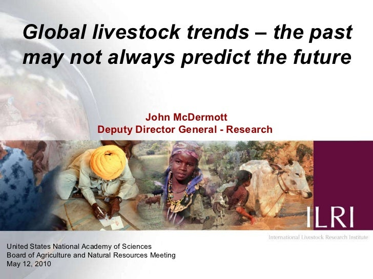Global livestock trends – the past may not always predict the future John McDermott Deputy  Director General  - Research  ...