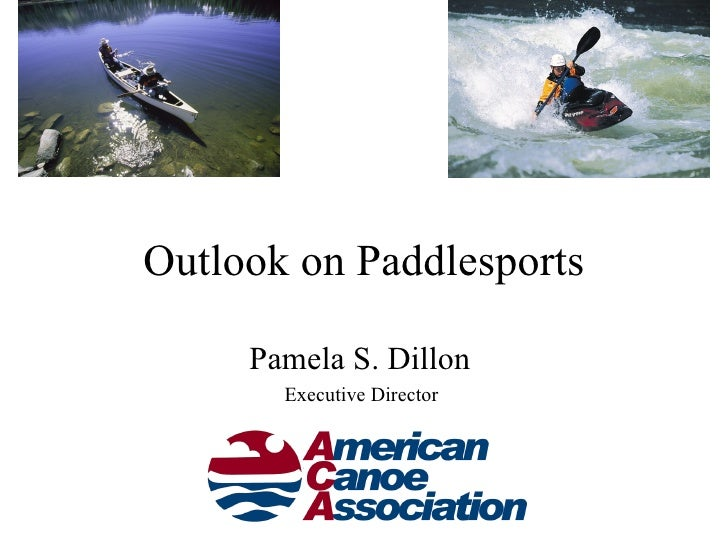 Outlook on Paddlesports     Pamela S. Dillon       Executive Director          www.acanet.org