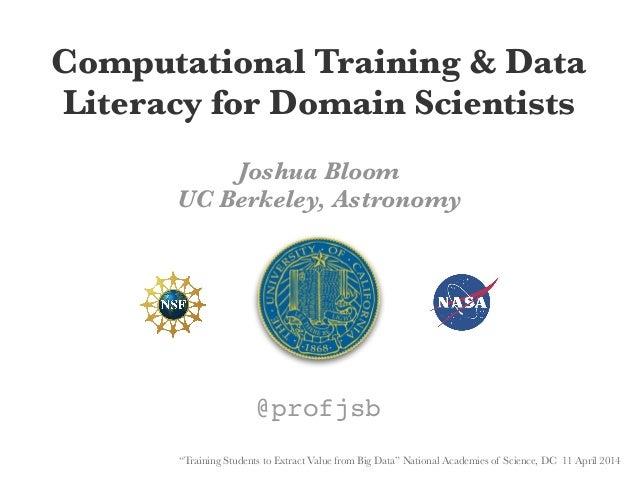 "Computational Training & Data Literacy for Domain Scientists Joshua Bloom UC Berkeley, Astronomy @profjsb ""Training Studen..."