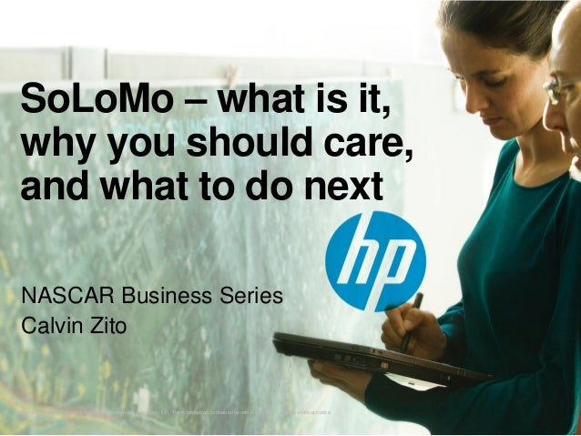 SoLoMo – what is it, why you should care, and what to do next NASCAR Business Series Calvin Zito  © Copyright 2012 Hewlett...