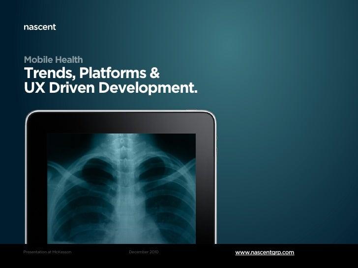 Mobile HealthTrends, Platforms &UX Driven Development.Presentation at McKesson   December 2010   www.nascentgrp.com