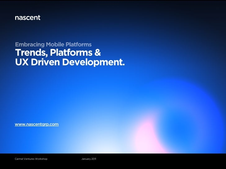 Embracing Mobile PlatformsTrends, Platforms &UX Driven Development.www.nascentgrp.comCarmel Ventures Workshop   January 2011