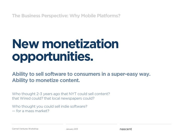 The Business Perspective: Why Mobile Platforms?New monetizationopportunities.Ability to sell software to consumers in a su...