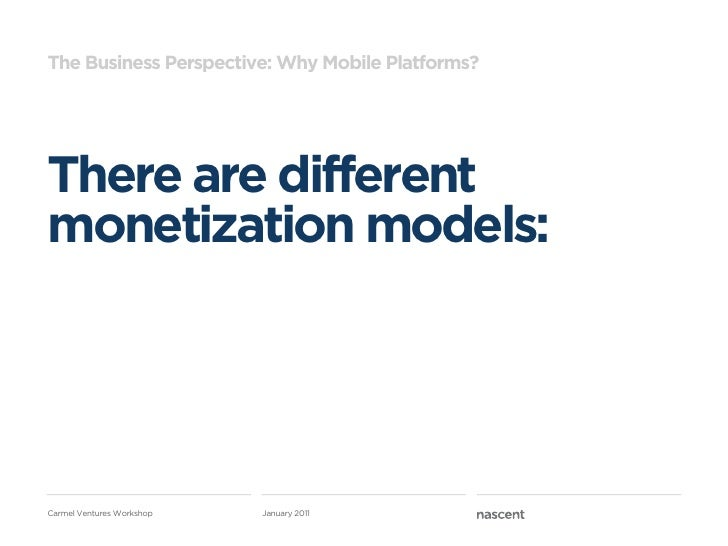 The Business Perspective: Why Mobile Platforms?There are differentmonetization models:Carmel Ventures Workshop   January 2...