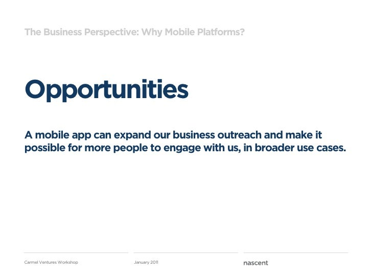 The Business Perspective: Why Mobile Platforms?OpportunitiesA mobile app can expand our business outreach and make itpossi...