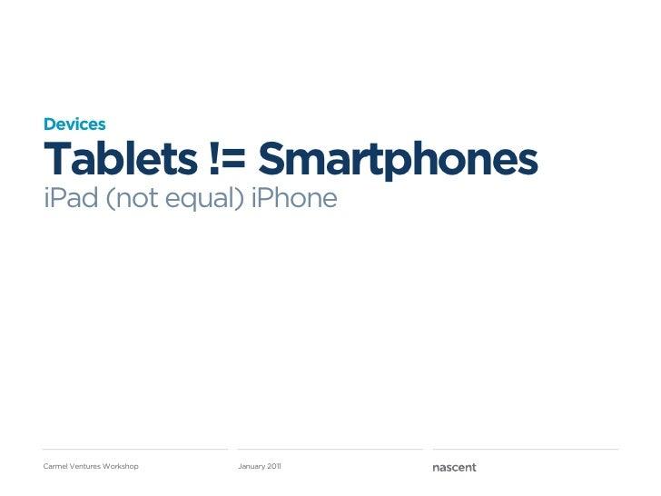 DevicesTablets != SmartphonesiPad (not equal) iPhoneCarmel Ventures Workshop   January 2011