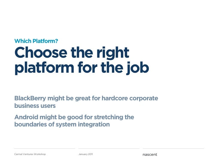 Which Platform?Choose the rightplatform for the jobBlackBerry might be great for hardcore corporatebusiness usersAndroid m...