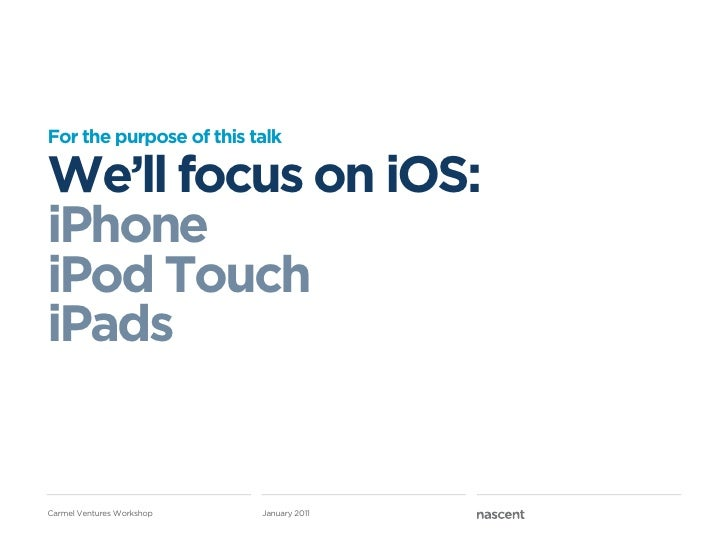 For the purpose of this talkWe'll focus on iOS:iPhoneiPod TouchiPadsCarmel Ventures Workshop   January 2011