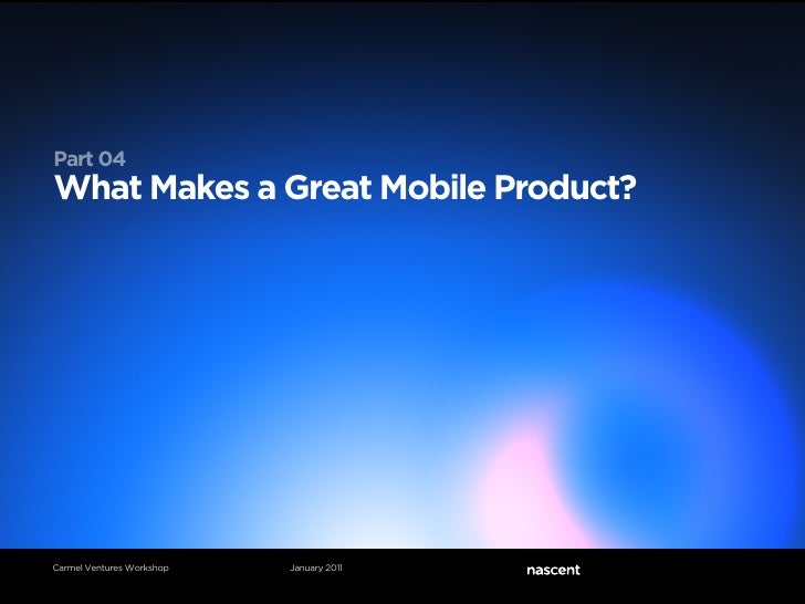 Part 04What Makes a Great Mobile Product?Carmel Ventures Workshop   January 2011
