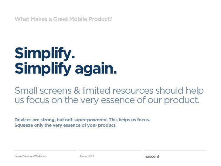 What Makes a Great Mobile Product?Simplify.Simplify again.Small screens & limited resources should helpus focus on the ver...