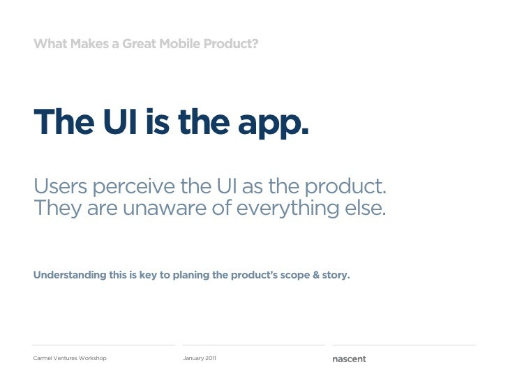 What Makes a Great Mobile Product?The UI is the app.Users perceive the UI as the product.They are unaware of everything el...