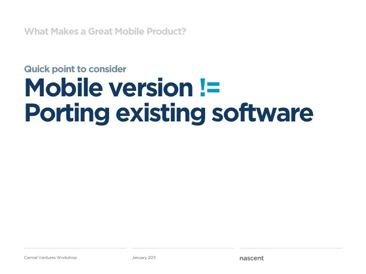 What Makes a Great Mobile Product?Quick point to considerMobile version !=Porting existing softwareCarmel Ventures Worksho...