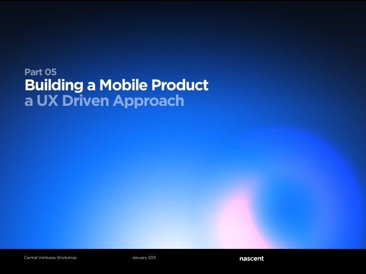 Part 05Building a Mobile Producta UX Driven ApproachCarmel Ventures Workshop   January 2011