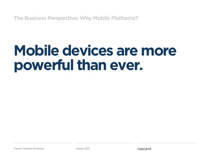 The Business Perspective: Why Mobile Platforms?Mobile devices are morepowerful than ever.Carmel Ventures Workshop   Januar...