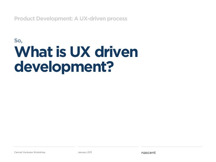 Product Development: A UX-driven processSo,What is UX drivendevelopment?Carmel Ventures Workshop   January 2011
