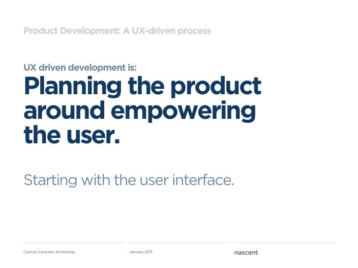 Product Development: A UX-driven processUX driven development is:Planning the productaround empoweringthe user.Starting wi...