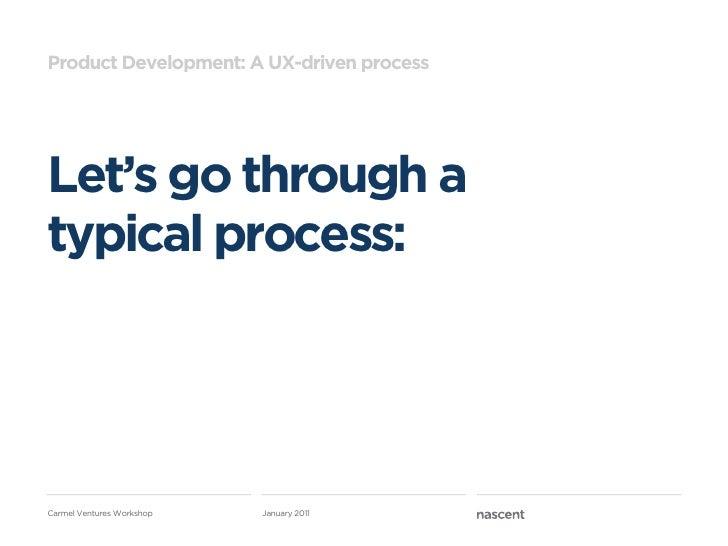 Product Development: A UX-driven processLet's go through atypical process:Carmel Ventures Workshop   January 2011