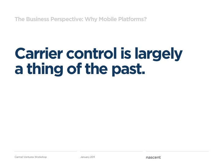 The Business Perspective: Why Mobile Platforms?Carrier control is largelya thing of the past.Carmel Ventures Workshop   Ja...