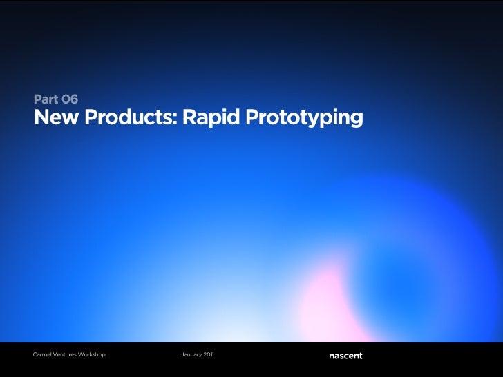 Part 06New Products: Rapid PrototypingCarmel Ventures Workshop   January 2011