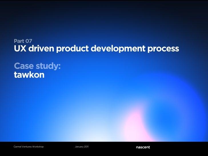 Part 07UX driven product development processCase study:tawkonCarmel Ventures Workshop   January 2011