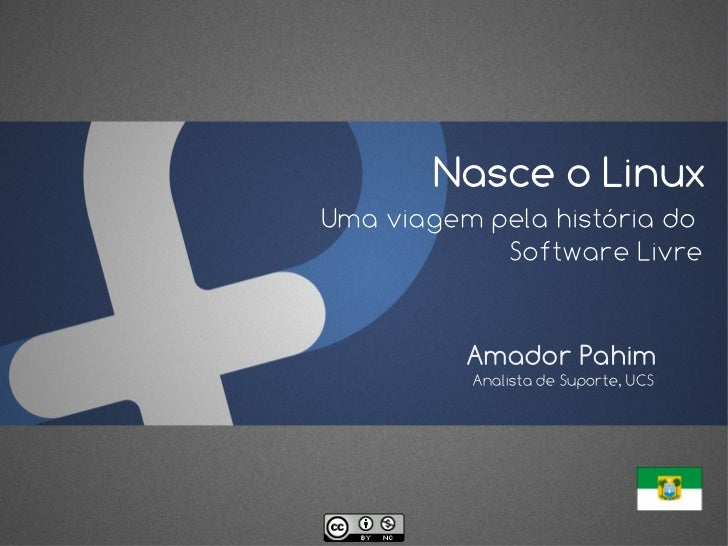 Nasce o LinuxUma viagem pela história do            Software Livre          Amador Pahim          Analista de Suporte, UCS