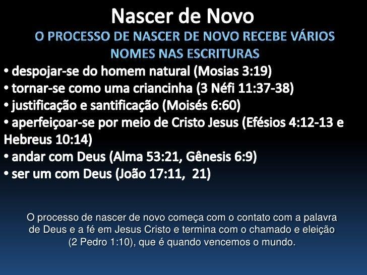 Nascer de Novo<br />O processo de nascer de novo recebe vários nomes nas escrituras<br /><ul><li> despojar-se do homem nat...
