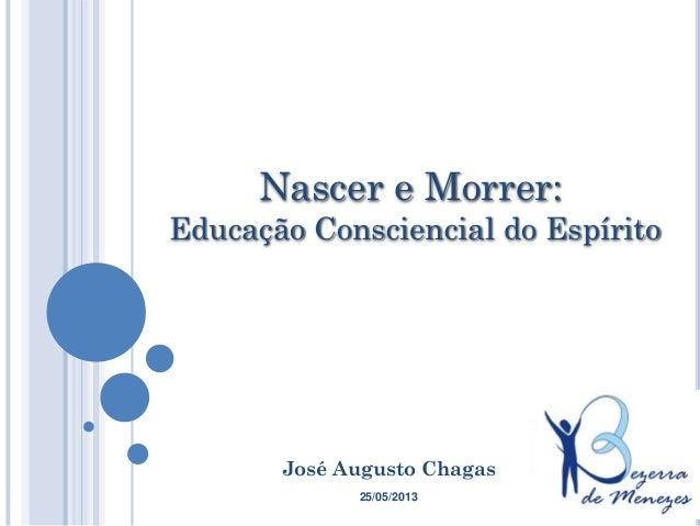 José Augusto ChagasNascer e Morrer:Educação Consciencial do Espírito25/05/2013