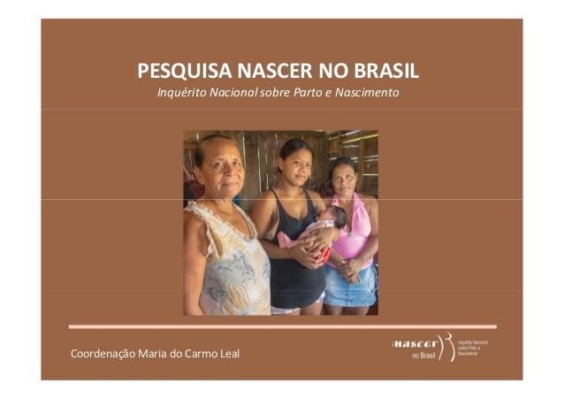 PESQUISA NASCER NO BRASIL  Inquérito Nacional sobre Parto e Nascimento  Coordenação Maria do Carmo Leal