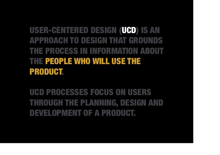 USER-CENTERED DESIGN (UCD) IS ANAPPROACH TO DESIGN THAT GROUNDSTHE PROCESS IN INFORMATION ABOUTTHE PEOPLE WHO WILL USE THE...