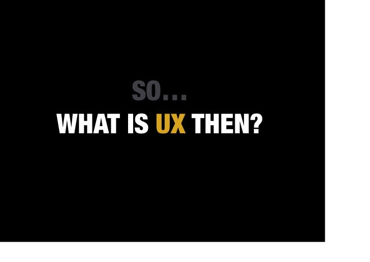 SO…WHAT IS UX THEN?