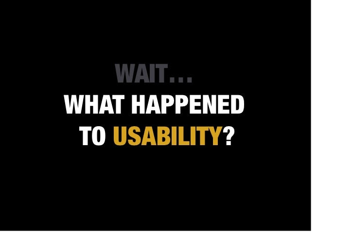 WAIT…WHAT HAPPENED TO USABILITY?