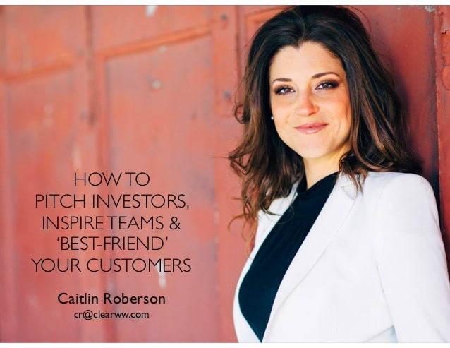 Caitlin Roberson cr@clearww.com HOWTO PITCH INVESTORS, INSPIRETEAMS & 'BEST-FRIEND' YOUR CUSTOMERS