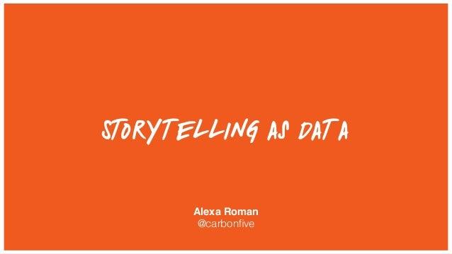 Storytelling as Data Alexa Roman @carbonfive