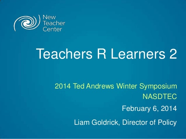 Teachers R Learners 2 2014 Ted Andrews Winter Symposium NASDTEC February 6, 2014 Liam Goldrick, Director of Policy