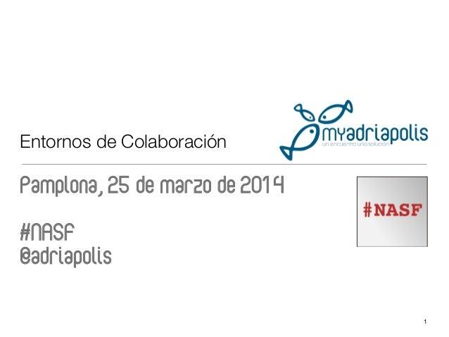 Entornos de Colaboración Pamplona, 25 de marzo de 2014 #NASF @adriapolis  1