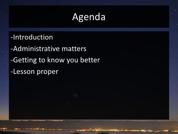 Agenda<br />-Introduction<br />-Administrative matters<br />-Getting to know you better<br />-Lesson proper<br />