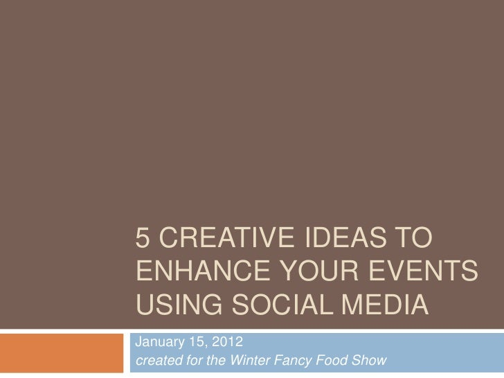 5 CREATIVE IDEAS TOENHANCE YOUR EVENTSUSING SOCIAL MEDIAJanuary 15, 2012created for the Winter Fancy Food Show