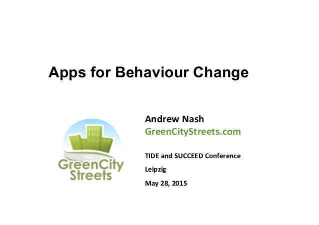 Apps for Behaviour Change Andrew  Nash   GreenCityStreets.com      TIDE  and  SUCCEED  Conference   Leipzi...