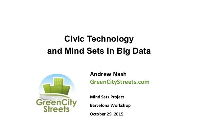 Civic Technology and Mind Sets in Big Data Andrew	   Nash	    GreenCityStreets.com	    	    Mind	   Sets	   Project	    Ba...