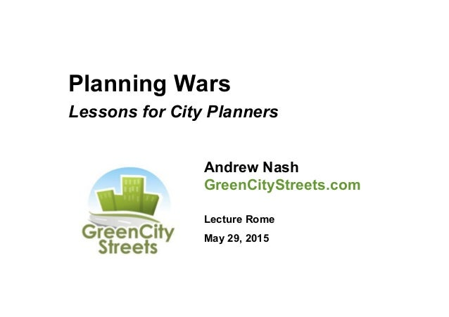 Planning Wars Lessons for City Planners Andrew Nash GreenCityStreets.com Lecture Rome May 29, 2015